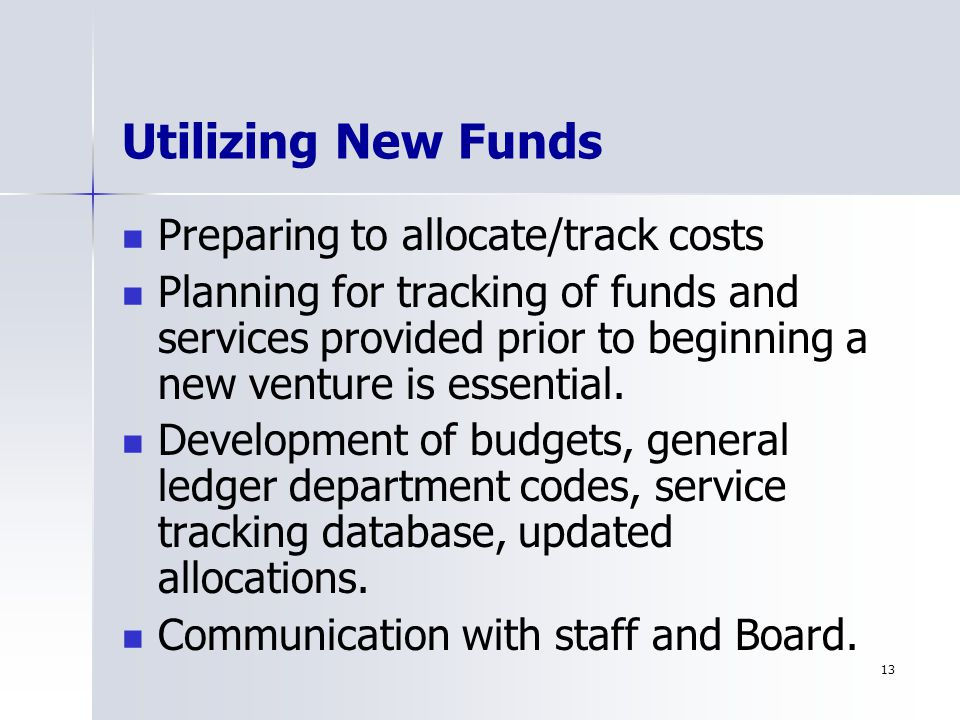 13 Utilizing New Funds Preparing to allocate/track costs Planning for tracking of funds and services provided prior to beginning a new venture is essential.