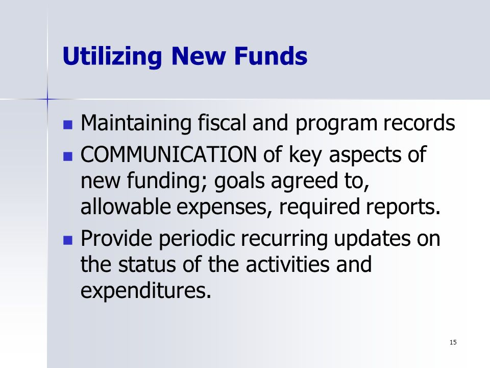 15 Utilizing New Funds Maintaining fiscal and program records COMMUNICATION of key aspects of new funding; goals agreed to, allowable expenses, required reports.