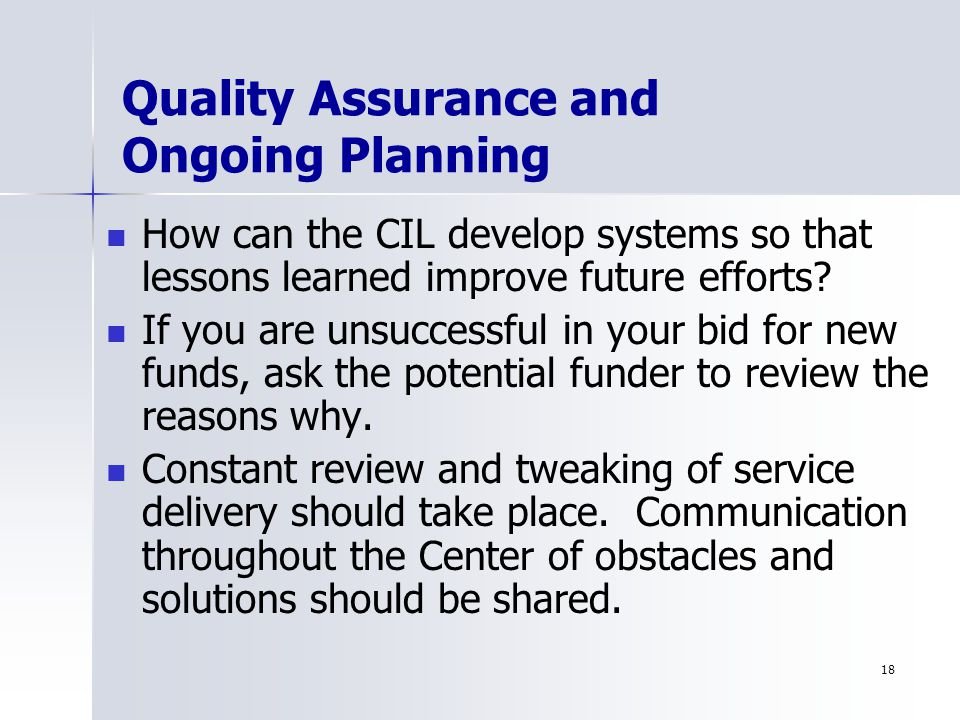 18 Quality Assurance and Ongoing Planning How can the CIL develop systems so that lessons learned improve future efforts.