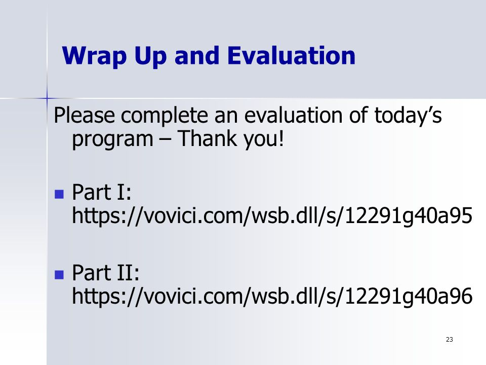 23 Wrap Up and Evaluation Please complete an evaluation of today's program – Thank you.
