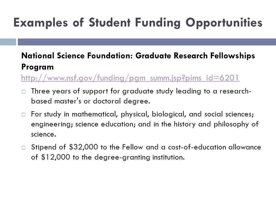 Examples of Student Funding Opportunities National Science Foundation: Graduate Research Fellowships Program http://www.nsf.gov/funding/pgm_summ.jsp pims_id=6201 http://www.nsf.gov/funding/pgm_summ.jsp pims_id=6201  Three years of support for graduate study leading to a research- based master s or doctoral degree.