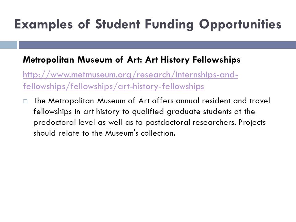 Examples of Student Funding Opportunities Metropolitan Museum of Art: Art History Fellowships http://www.metmuseum.org/research/internships-and- fellowships/fellowships/art-history-fellowships  The Metropolitan Museum of Art offers annual resident and travel fellowships in art history to qualified graduate students at the predoctoral level as well as to postdoctoral researchers.