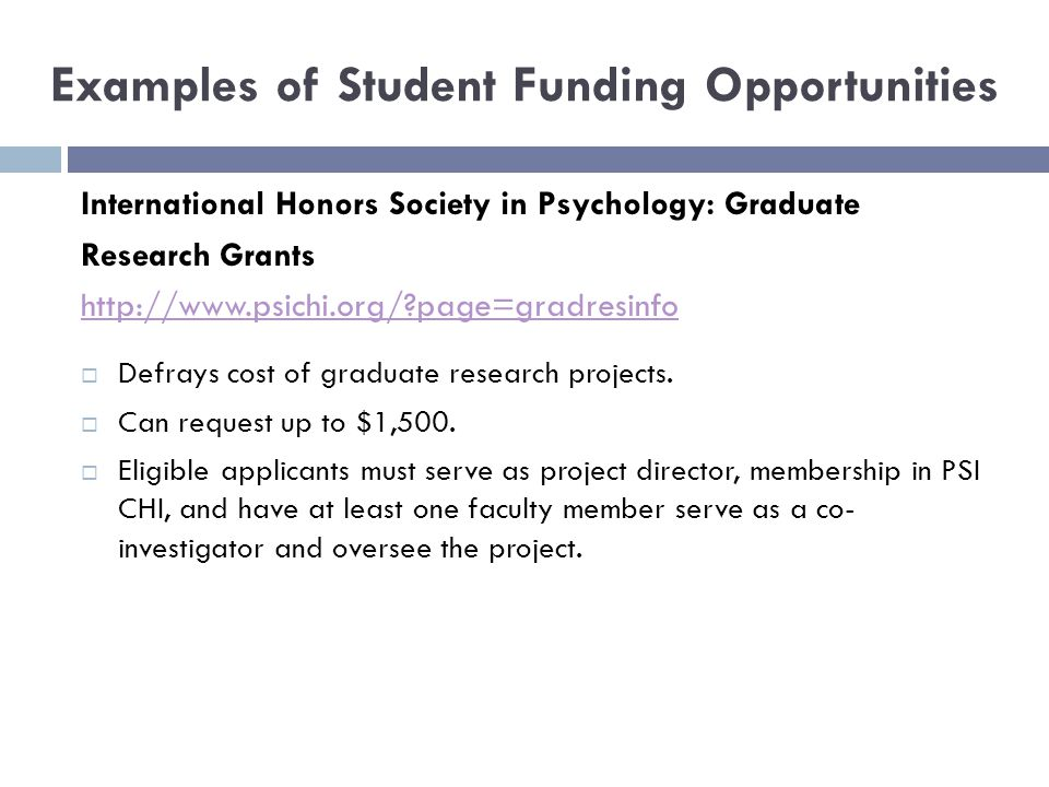 Examples of Student Funding Opportunities International Honors Society in Psychology: Graduate Research Grants http://www.psichi.org/ page=gradresinfo  Defrays cost of graduate research projects.