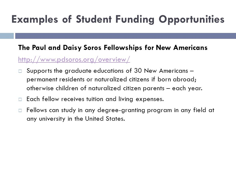 Examples of Student Funding Opportunities The Paul and Daisy Soros Fellowships for New Americans http://www.pdsoros.org/overview/  Supports the graduate educations of 30 New Americans – permanent residents or naturalized citizens if born abroad; otherwise children of naturalized citizen parents – each year.
