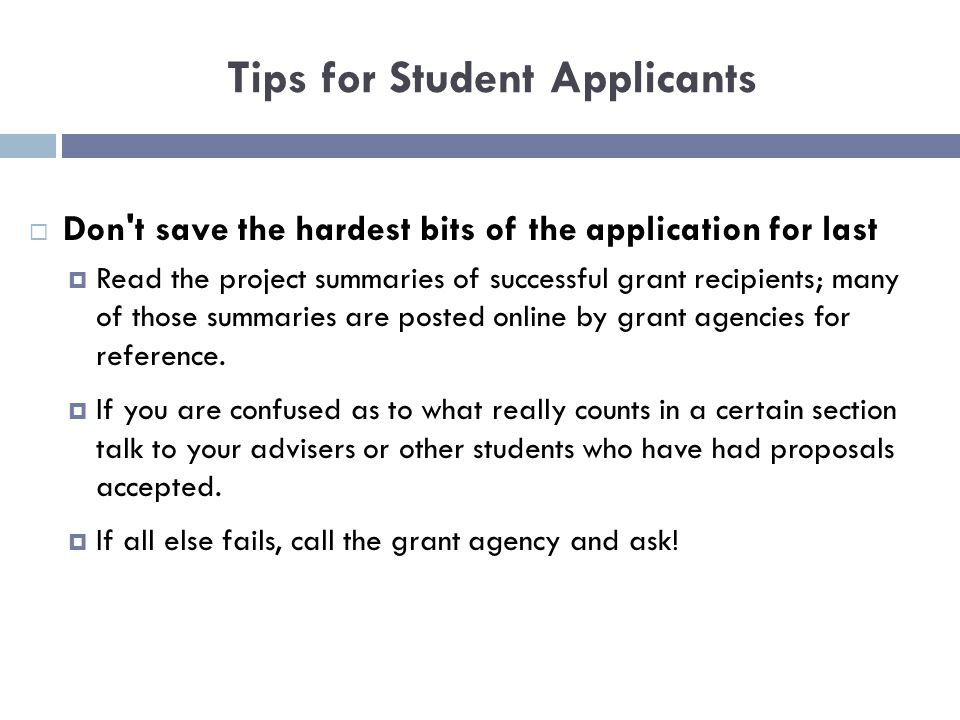 Tips for Student Applicants  Don t save the hardest bits of the application for last  Read the project summaries of successful grant recipients; many of those summaries are posted online by grant agencies for reference.