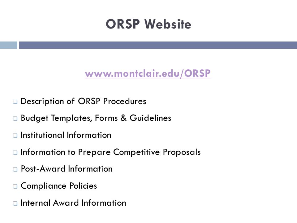 ORSP Website www.montclair.edu/ORSP  Description of ORSP Procedures  Budget Templates, Forms & Guidelines  Institutional Information  Information to Prepare Competitive Proposals  Post-Award Information  Compliance Policies  Internal Award Information