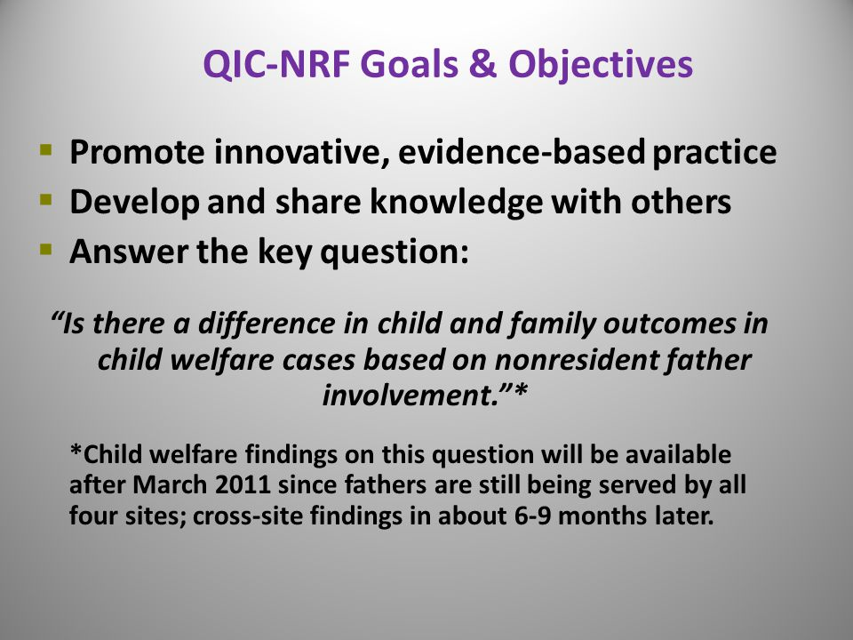 """QIC-NRF Goals & Objectives  Promote innovative, evidence-based practice  Develop and share knowledge with others  Answer the key question: """"Is ther"""