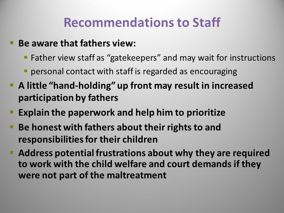 Recommendations to Staff  Be aware that fathers view:  Father view staff as gatekeepers and may wait for instructions  personal contact with staff is regarded as encouraging  A little hand-holding up front may result in increased participation by fathers  Explain the paperwork and help him to prioritize  Be honest with fathers about their rights to and responsibilities for their children  Address potential frustrations about why they are required to work with the child welfare and court demands if they were not part of the maltreatment 29