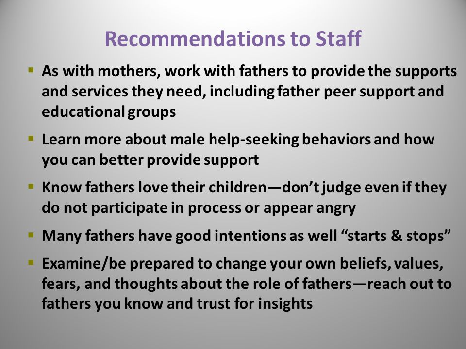Recommendations to Staff  As with mothers, work with fathers to provide the supports and services they need, including father peer support and educational groups  Learn more about male help-seeking behaviors and how you can better provide support  Know fathers love their children—don't judge even if they do not participate in process or appear angry  Many fathers have good intentions as well starts & stops  Examine/be prepared to change your own beliefs, values, fears, and thoughts about the role of fathers—reach out to fathers you know and trust for insights 30