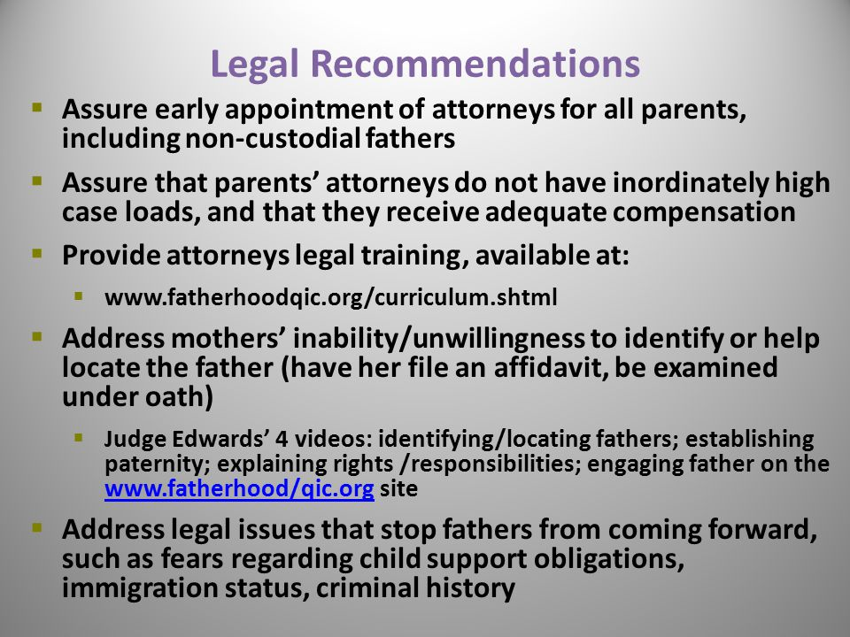 Legal Recommendations  Assure early appointment of attorneys for all parents, including non-custodial fathers  Assure that parents' attorneys do not have inordinately high case loads, and that they receive adequate compensation  Provide attorneys legal training, available at:  www.fatherhoodqic.org/curriculum.shtml  Address mothers' inability/unwillingness to identify or help locate the father (have her file an affidavit, be examined under oath)  Judge Edwards' 4 videos: identifying/locating fathers; establishing paternity; explaining rights /responsibilities; engaging father on the www.fatherhood/qic.org site www.fatherhood/qic.org  Address legal issues that stop fathers from coming forward, such as fears regarding child support obligations, immigration status, criminal history 31