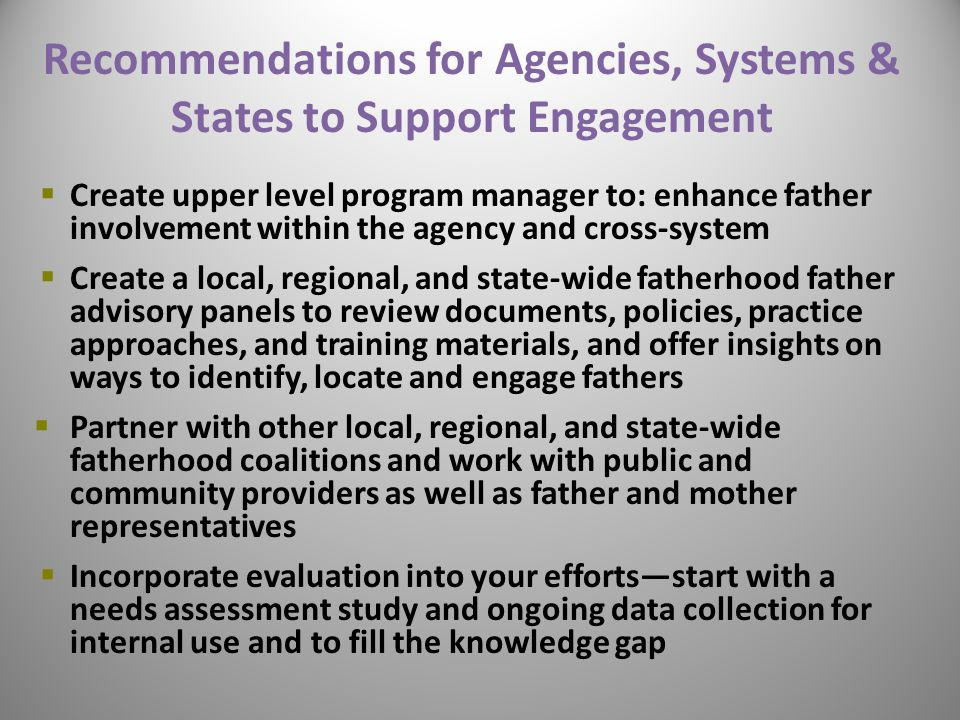 Recommendations for Agencies, Systems & States to Support Engagement  Create upper level program manager to: enhance father involvement within the ag