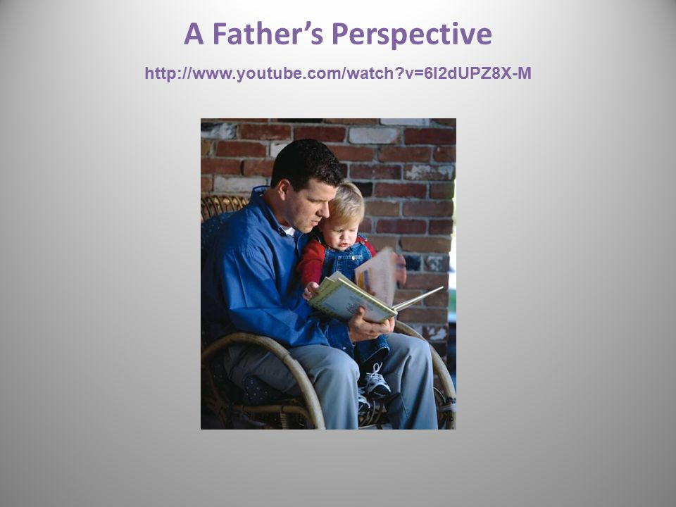 A Father's Perspective http://www.youtube.com/watch?v=6l2dUPZ8X-M 37