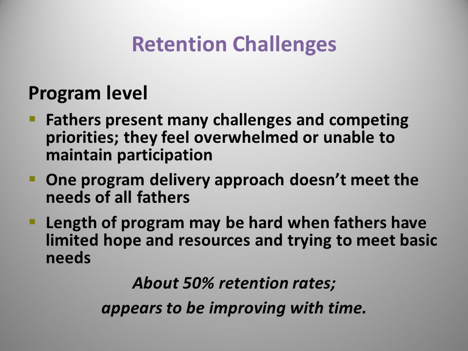 Retention Challenges Program level  Fathers present many challenges and competing priorities; they feel overwhelmed or unable to maintain participation  One program delivery approach doesn't meet the needs of all fathers  Length of program may be hard when fathers have limited hope and resources and trying to meet basic needs About 50% retention rates; appears to be improving with time.