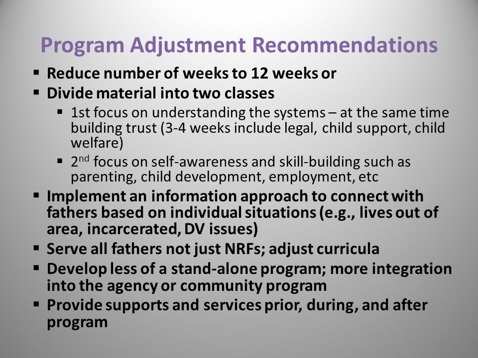 Reduce number of weeks to 12 weeks or  Divide material into two classes  1st focus on understanding the systems – at the same time building trust (3-4 weeks include legal, child support, child welfare)  2 nd focus on self-awareness and skill-building such as parenting, child development, employment, etc  Implement an information approach to connect with fathers based on individual situations (e.g., lives out of area, incarcerated, DV issues)  Serve all fathers not just NRFs; adjust curricula  Develop less of a stand-alone program; more integration into the agency or community program  Provide supports and services prior, during, and after program Program Adjustment Recommendations 43