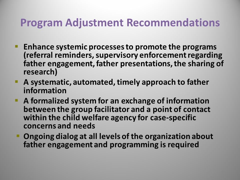 Program Adjustment Recommendations  Enhance systemic processes to promote the programs (referral reminders, supervisory enforcement regarding father