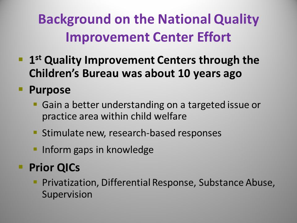 Background on the National Quality Improvement Center Effort  1 st Quality Improvement Centers through the Children's Bureau was about 10 years ago  Purpose  Gain a better understanding on a targeted issue or practice area within child welfare  Stimulate new, research-based responses  Inform gaps in knowledge  Prior QICs  Privatization, Differential Response, Substance Abuse, Supervision 5