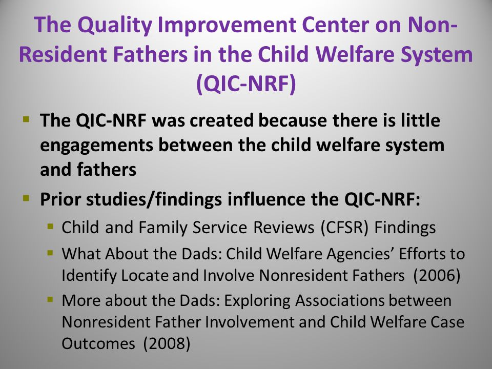 The Quality Improvement Center on Non- Resident Fathers in the Child Welfare System (QIC-NRF)  The QIC-NRF was created because there is little engagements between the child welfare system and fathers  Prior studies/findings influence the QIC-NRF:  Child and Family Service Reviews (CFSR) Findings  What About the Dads: Child Welfare Agencies' Efforts to Identify Locate and Involve Nonresident Fathers (2006)  More about the Dads: Exploring Associations between Nonresident Father Involvement and Child Welfare Case Outcomes (2008) 6