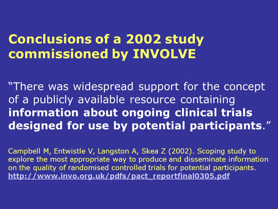 Conclusions of a 2002 study commissioned by INVOLVE There was widespread support for the concept of a publicly available resource containing information about ongoing clinical trials designed for use by potential participants. Campbell M, Entwistle V, Langston A, Skea Z (2002).
