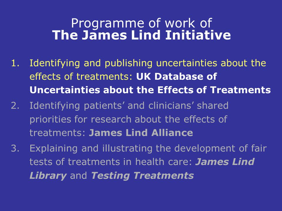 Programme of work of The James Lind Initiative 1.Identifying and publishing uncertainties about the effects of treatments: UK Database of Uncertainties about the Effects of Treatments 2.Identifying patients' and clinicians' shared priorities for research about the effects of treatments: James Lind Alliance 3.Explaining and illustrating the development of fair tests of treatments in health care: James Lind Library and Testing Treatments