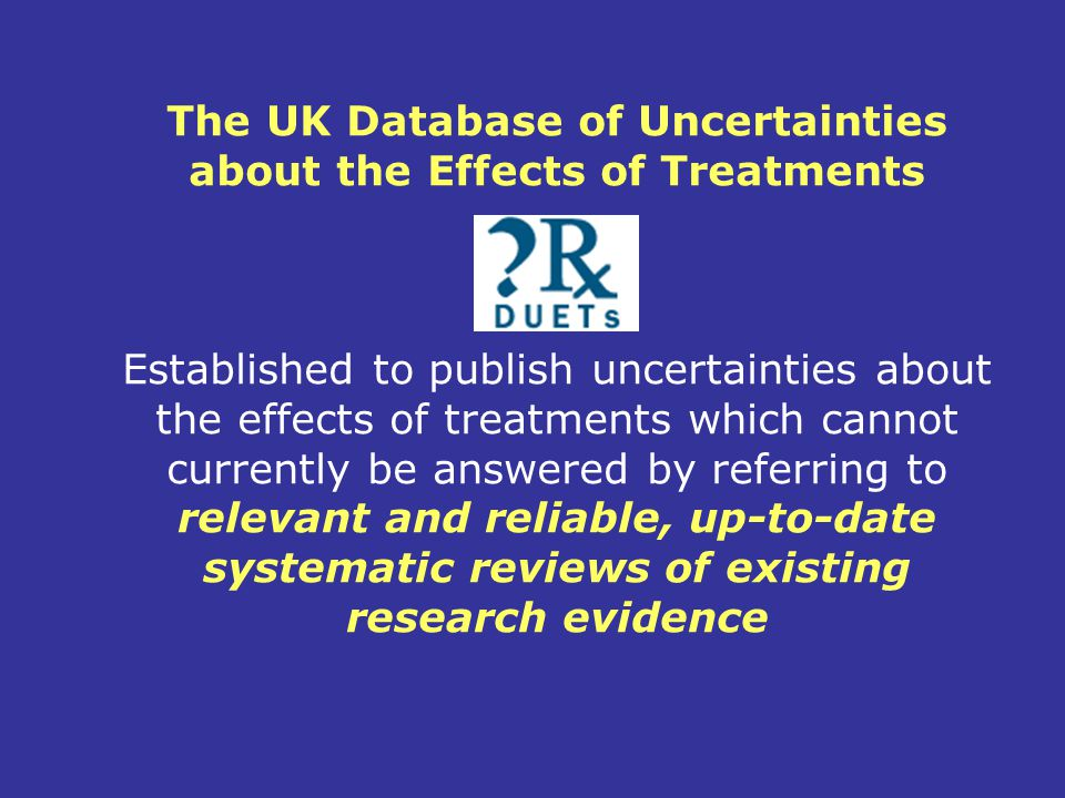 The UK Database of Uncertainties about the Effects of Treatments Established to publish uncertainties about the effects of treatments which cannot currently be answered by referring to relevant and reliable, up-to-date systematic reviews of existing research evidence
