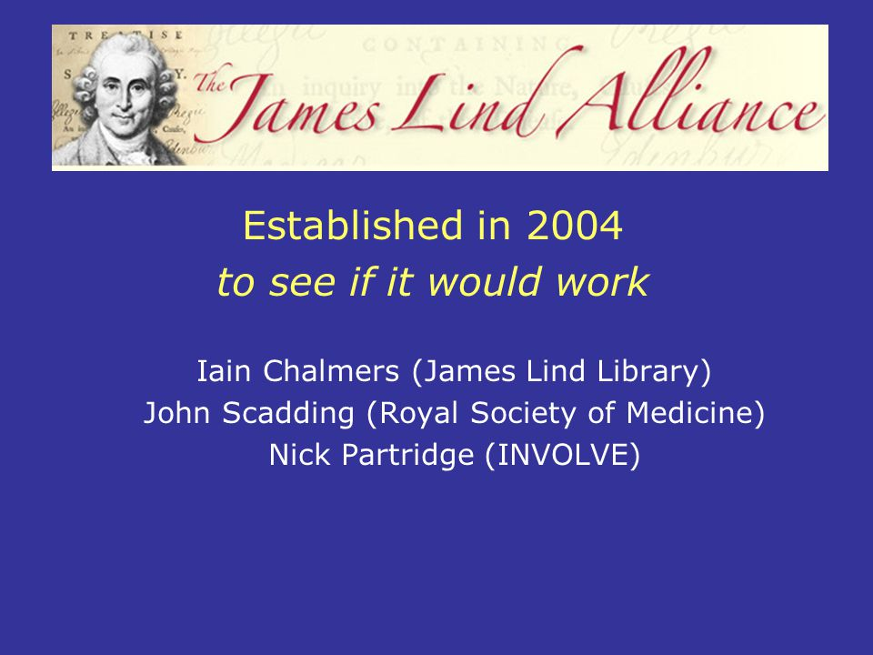 Established in 2004 to see if it would work Iain Chalmers (James Lind Library) John Scadding (Royal Society of Medicine) Nick Partridge (INVOLVE)