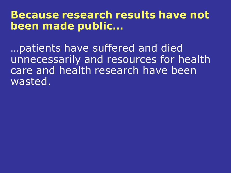 Because research results have not been made public… …patients have suffered and died unnecessarily and resources for health care and health research have been wasted.