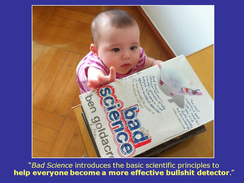 Bad Science introduces the basic scientific principles to help everyone become a more effective bullshit detector.