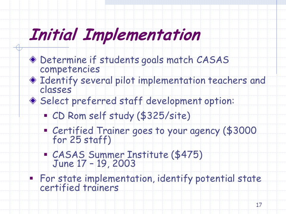 17 Initial Implementation Determine if students goals match CASAS competencies Identify several pilot implementation teachers and classes Select prefe
