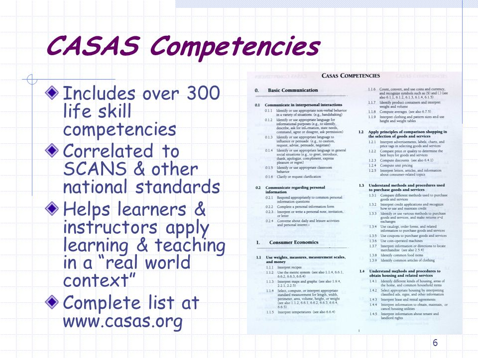 6 CASAS Competencies Includes over 300 life skill competencies Correlated to SCANS & other national standards Helps learners & instructors apply learn