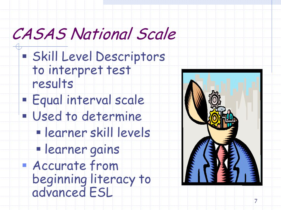 7 CASAS National Scale  Skill Level Descriptors to interpret test results  Equal interval scale  Used to determine  learner skill levels  learner