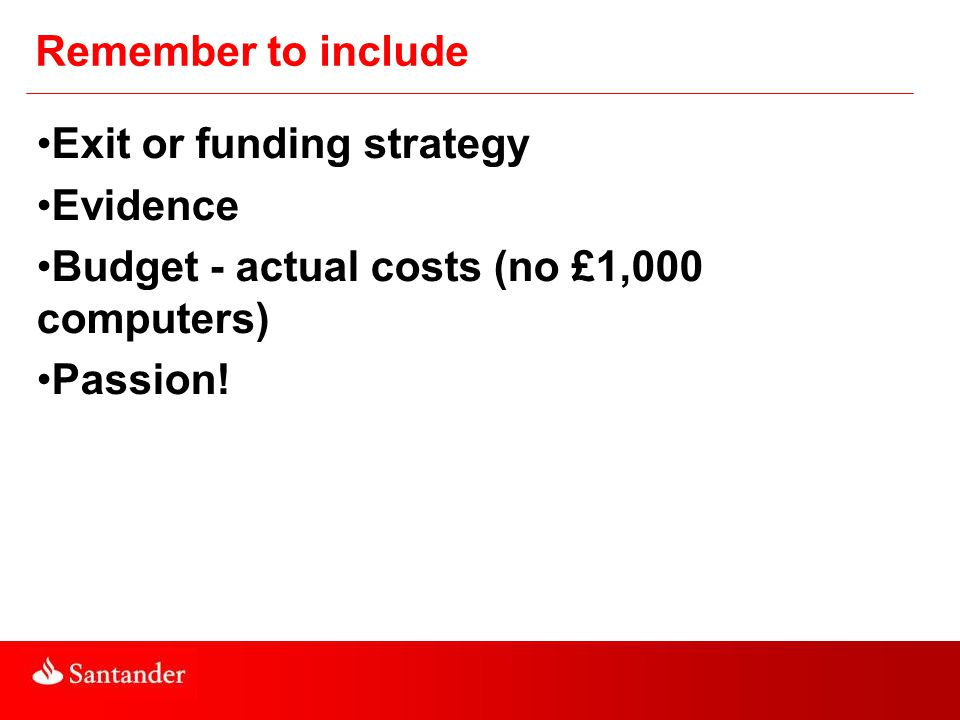 Remember to include Exit or funding strategy Evidence Budget - actual costs (no £1,000 computers) Passion!