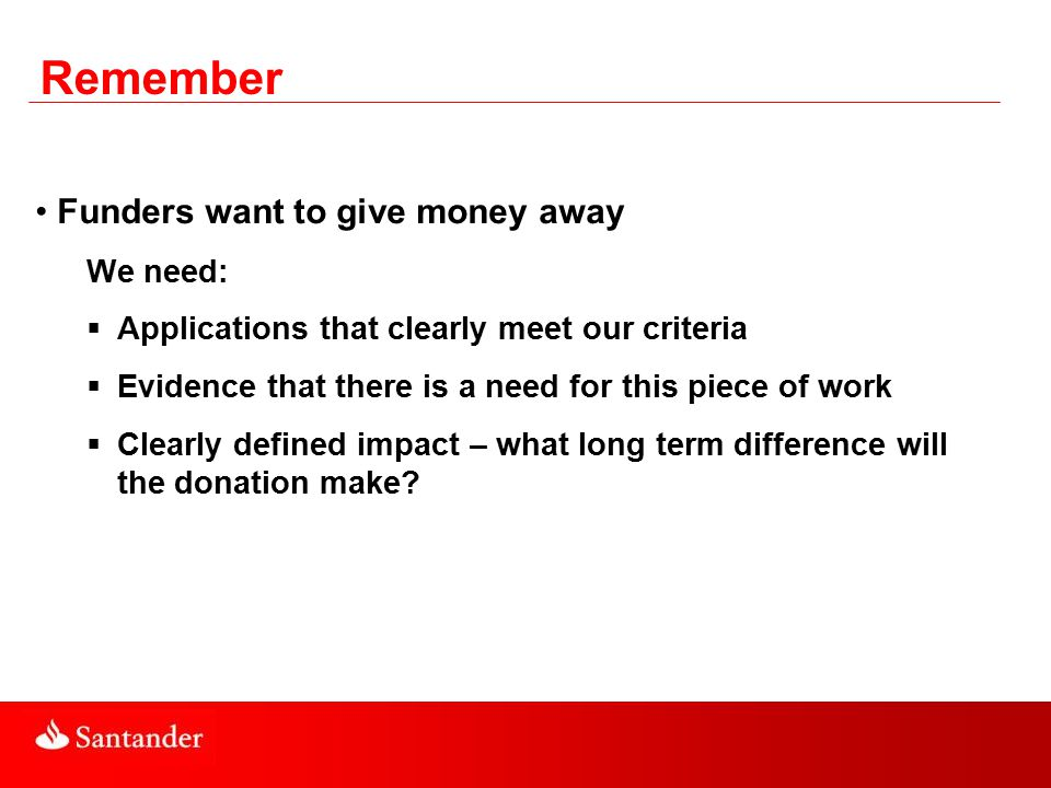 Remember Funders want to give money away We need:  Applications that clearly meet our criteria  Evidence that there is a need for this piece of work  Clearly defined impact – what long term difference will the donation make