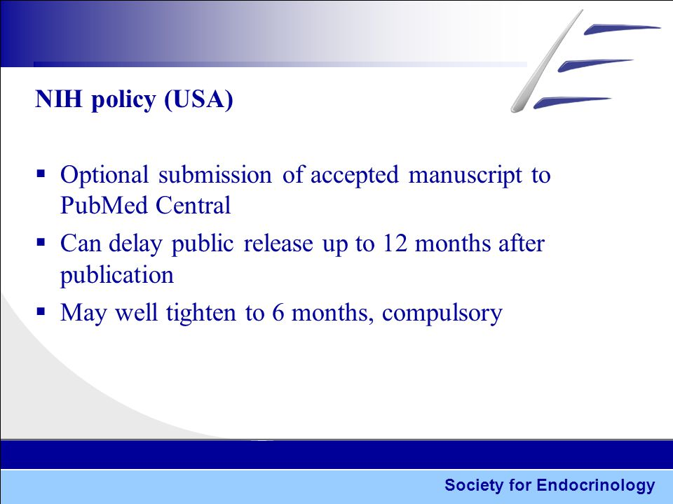 Society for Endocrinology NIH policy (USA)  Optional submission of accepted manuscript to PubMed Central  Can delay public release up to 12 months after publication  May well tighten to 6 months, compulsory