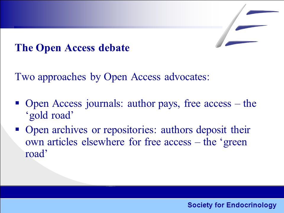 Society for Endocrinology The Open Access debate Two approaches by Open Access advocates:  Open Access journals: author pays, free access – the 'gold road'  Open archives or repositories: authors deposit their own articles elsewhere for free access – the 'green road'