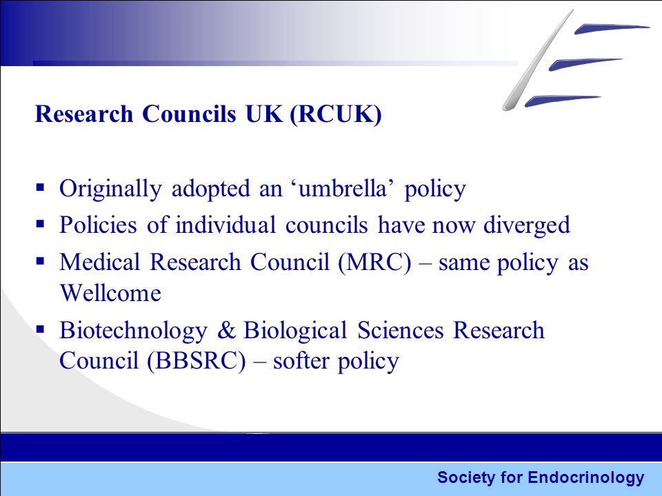 Society for Endocrinology Research Councils UK (RCUK)  Originally adopted an 'umbrella' policy  Policies of individual councils have now diverged  Medical Research Council (MRC) – same policy as Wellcome  Biotechnology & Biological Sciences Research Council (BBSRC) – softer policy