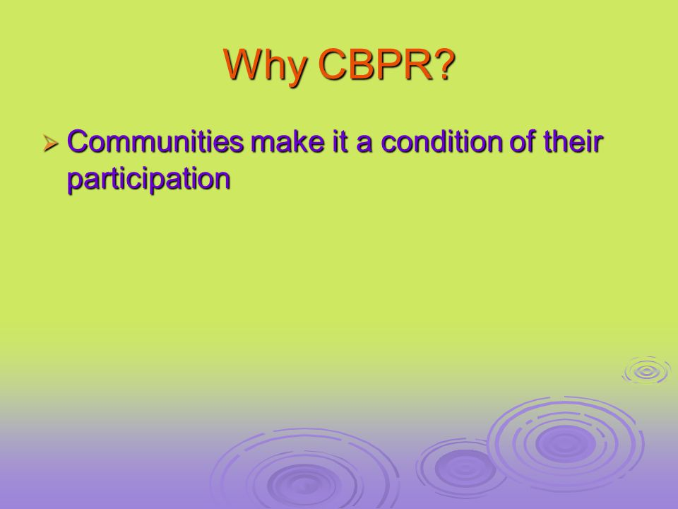 Why CBPR  Communities make it a condition of their participation
