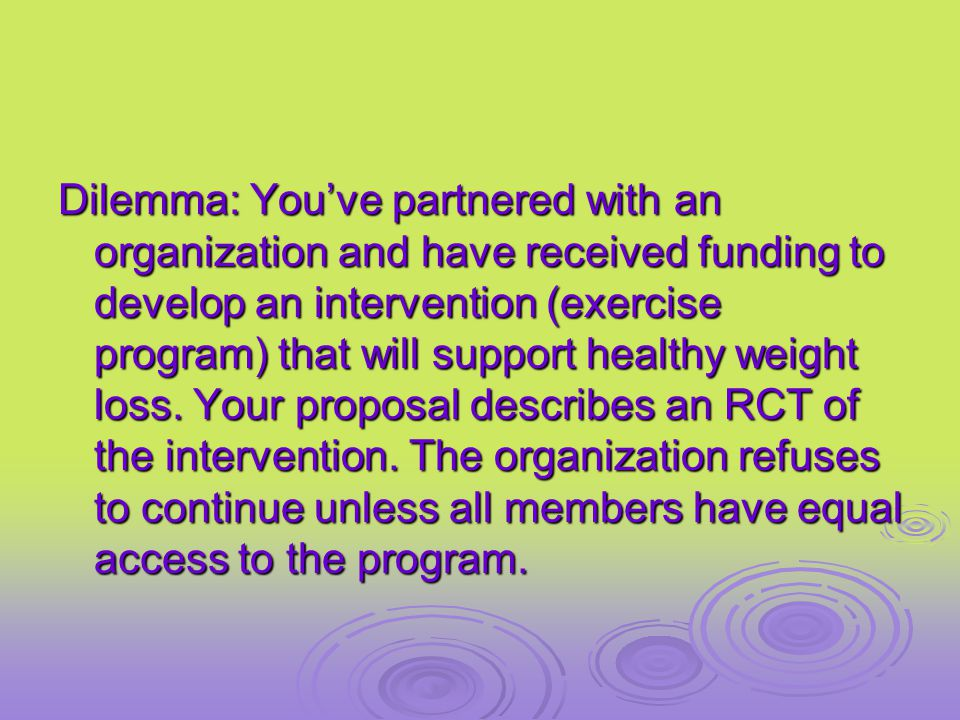 Dilemma: You've partnered with an organization and have received funding to develop an intervention (exercise program) that will support healthy weight loss.
