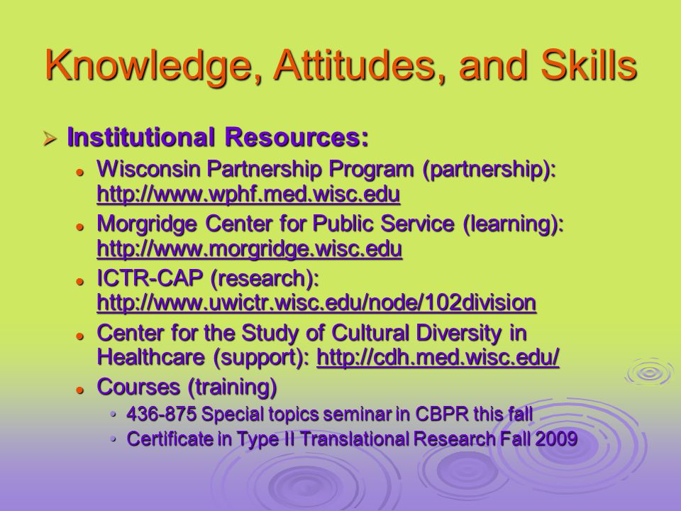 Knowledge, Attitudes, and Skills  Institutional Resources: Wisconsin Partnership Program (partnership): http://www.wphf.med.wisc.edu Wisconsin Partnership Program (partnership): http://www.wphf.med.wisc.edu Morgridge Center for Public Service (learning): http://www.morgridge.wisc.edu Morgridge Center for Public Service (learning): http://www.morgridge.wisc.edu ICTR-CAP (research): http://www.uwictr.wisc.edu/node/102division ICTR-CAP (research): http://www.uwictr.wisc.edu/node/102division Center for the Study of Cultural Diversity in Healthcare (support): http://cdh.med.wisc.edu/ Center for the Study of Cultural Diversity in Healthcare (support): http://cdh.med.wisc.edu/ Courses (training) Courses (training) 436-875 Special topics seminar in CBPR this fall436-875 Special topics seminar in CBPR this fall Certificate in Type II Translational Research Fall 2009Certificate in Type II Translational Research Fall 2009