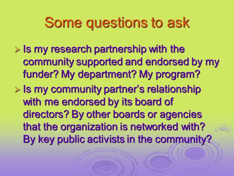 Some questions to ask  Is my research partnership with the community supported and endorsed by my funder.