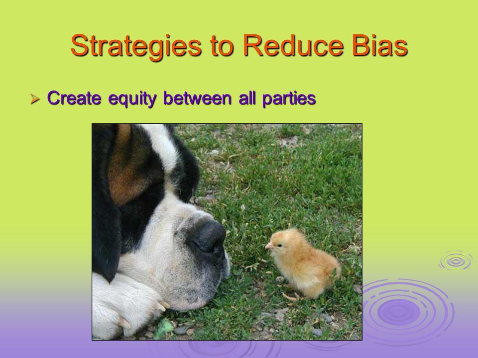 Strategies to Reduce Bias  Create equity between all parties