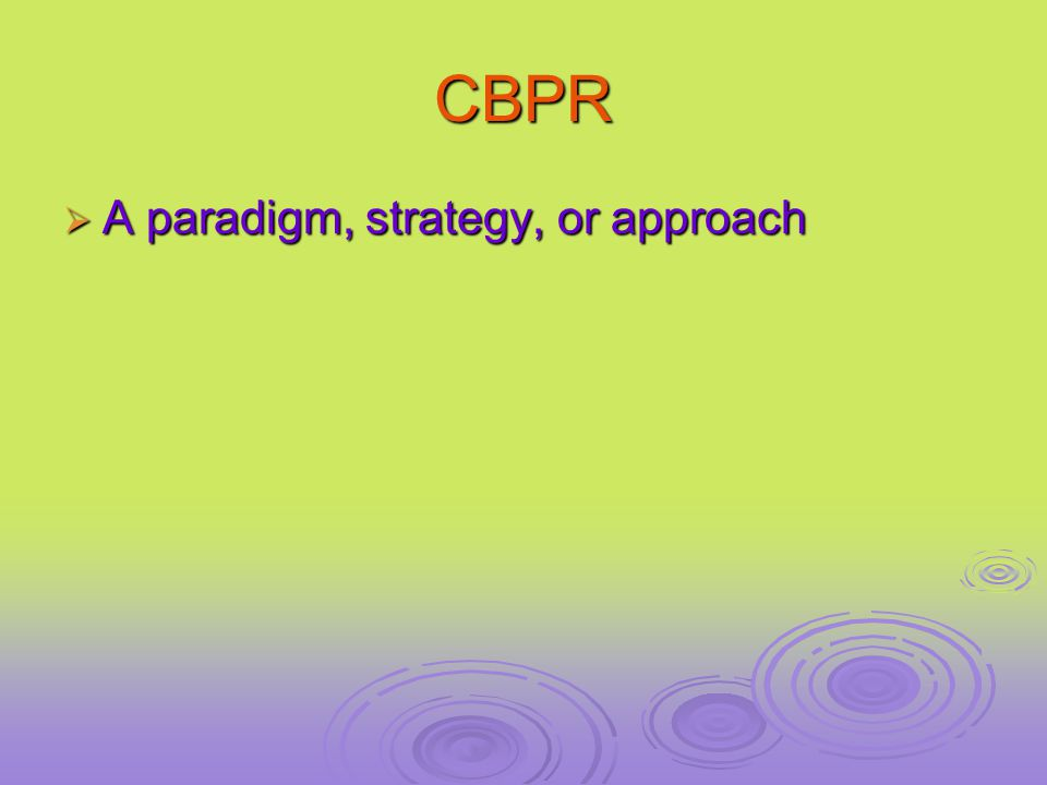 CBPR  A paradigm, strategy, or approach