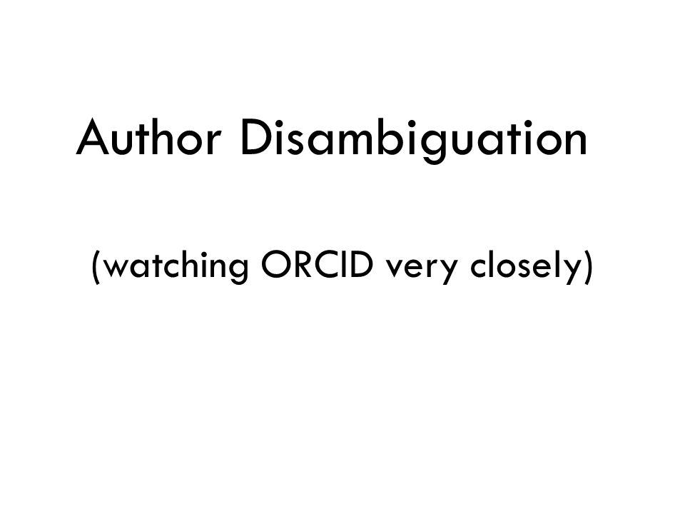 Author Disambiguation (watching ORCID very closely)