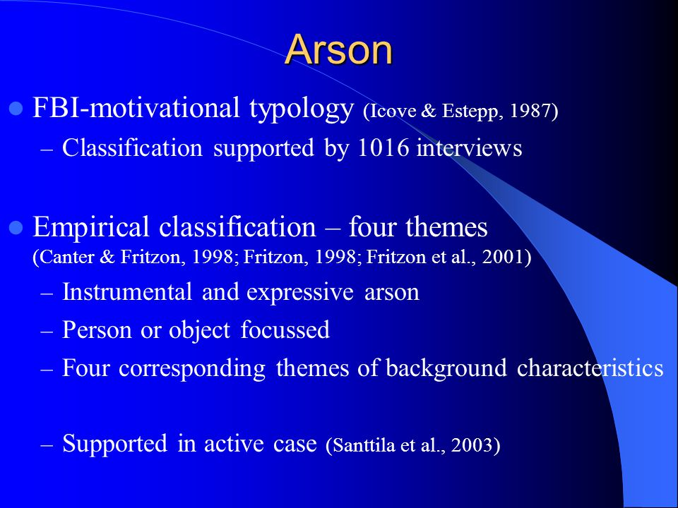 Arson FBI-motivational typology (Icove & Estepp, 1987) – Classification supported by 1016 interviews Empirical classification – four themes (Canter &