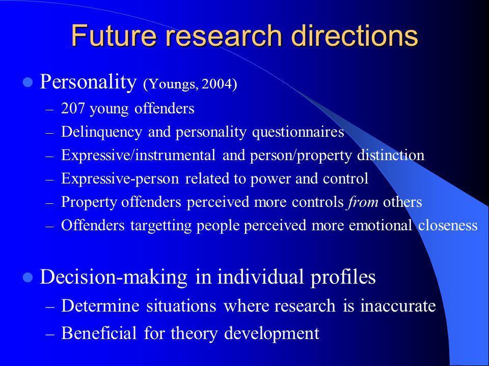 Future research directions Personality (Youngs, 2004) – 207 young offenders – Delinquency and personality questionnaires – Expressive/instrumental and person/property distinction – Expressive-person related to power and control – Property offenders perceived more controls from others – Offenders targetting people perceived more emotional closeness Decision-making in individual profiles – Determine situations where research is inaccurate – Beneficial for theory development