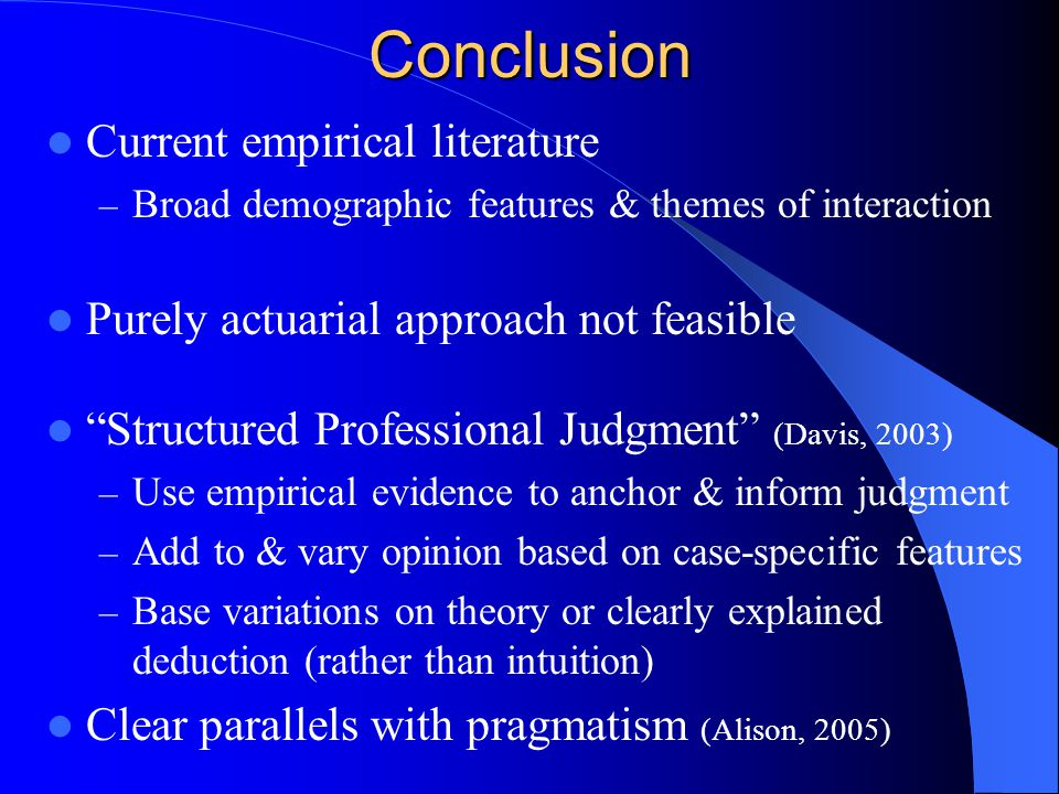 Conclusion Current empirical literature – Broad demographic features & themes of interaction Purely actuarial approach not feasible Structured Professional Judgment (Davis, 2003) – Use empirical evidence to anchor & inform judgment – Add to & vary opinion based on case-specific features – Base variations on theory or clearly explained deduction (rather than intuition) Clear parallels with pragmatism (Alison, 2005)