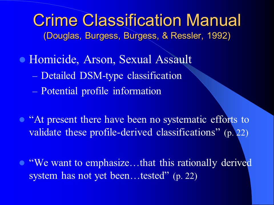 Crime Classification Manual (Douglas, Burgess, Burgess, & Ressler, 1992) Homicide, Arson, Sexual Assault – Detailed DSM-type classification – Potential profile information At present there have been no systematic efforts to validate these profile-derived classifications (p.