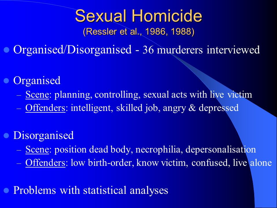 Sexual Homicide (Ressler et al., 1986, 1988) Organised/Disorganised - 36 murderers interviewed Organised – Scene: planning, controlling, sexual acts with live victim – Offenders: intelligent, skilled job, angry & depressed Disorganised – Scene: position dead body, necrophilia, depersonalisation – Offenders: low birth-order, know victim, confused, live alone Problems with statistical analyses
