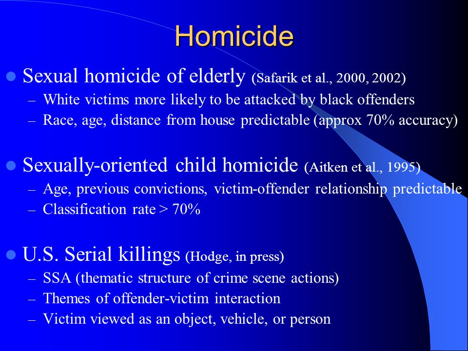 Homicide Sexual homicide of elderly (Safarik et al., 2000, 2002) – White victims more likely to be attacked by black offenders – Race, age, distance from house predictable (approx 70% accuracy) Sexually-oriented child homicide (Aitken et al., 1995) – Age, previous convictions, victim-offender relationship predictable – Classification rate > 70% U.S.