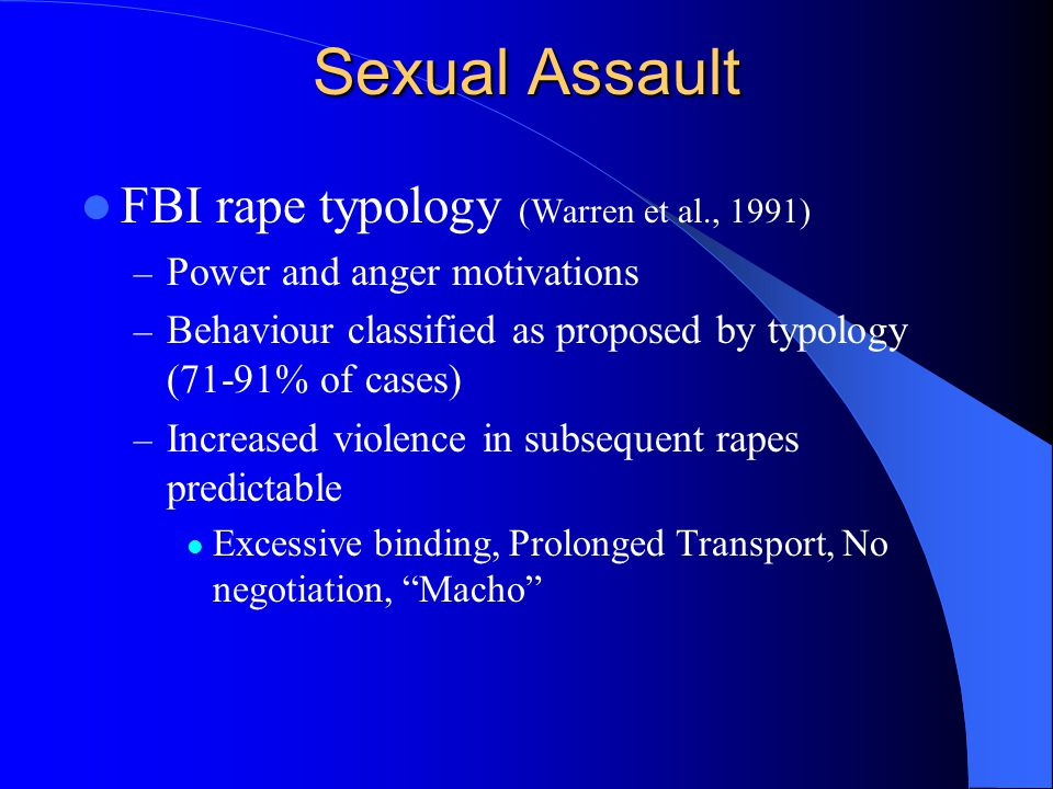 Sexual Assault FBI rape typology (Warren et al., 1991) – Power and anger motivations – Behaviour classified as proposed by typology (71-91% of cases) – Increased violence in subsequent rapes predictable Excessive binding, Prolonged Transport, No negotiation, Macho