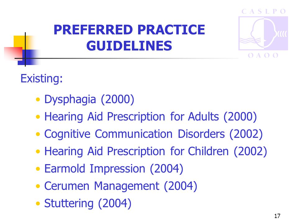 17 PREFERRED PRACTICE GUIDELINES Existing: Dysphagia (2000) Hearing Aid Prescription for Adults (2000) Cognitive Communication Disorders (2002) Hearing Aid Prescription for Children (2002) Earmold Impression (2004) Cerumen Management (2004) Stuttering (2004)